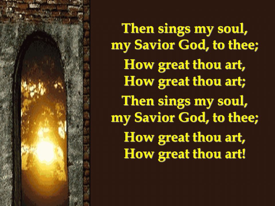Then sings my soul, my Savior God, to thee; How great thou art, How great thou art; Then sings my soul, my Savior God, to thee; How great thou art, How great thou art!