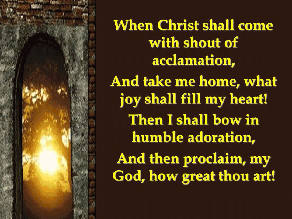 When Christ shall come with shout of acclamation, And take me home, what joy shall fill my heart.