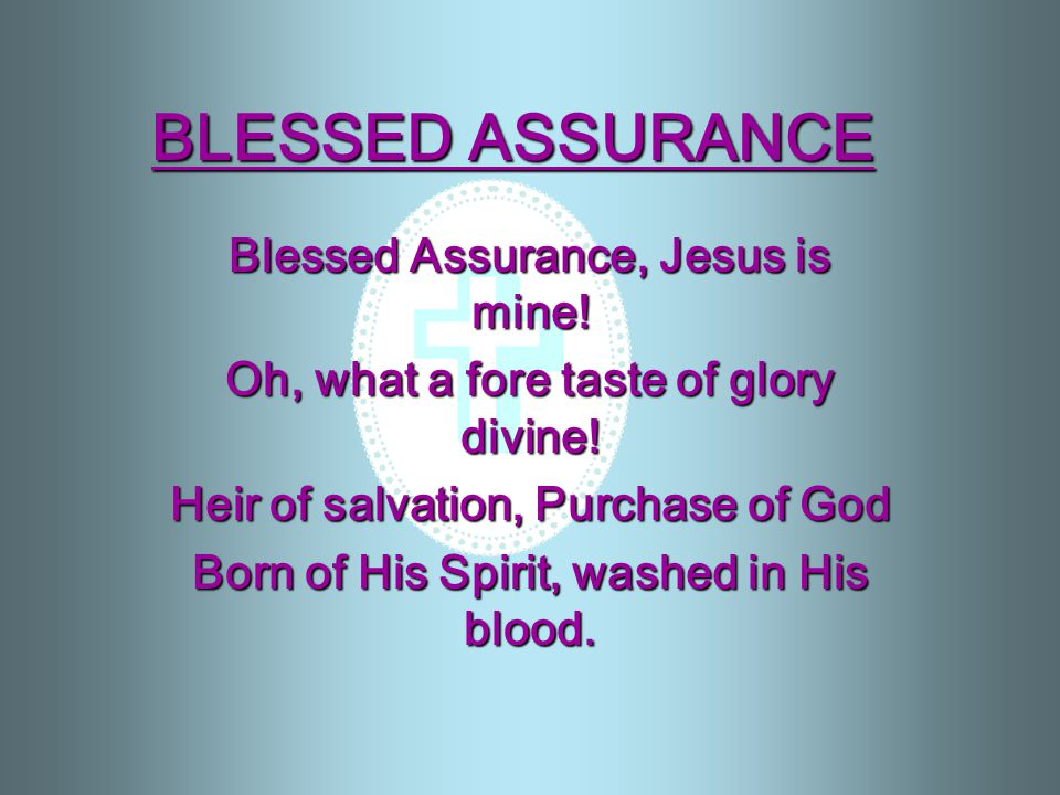 BLESSED ASSURANCE Blessed Assurance, Jesus is mine.