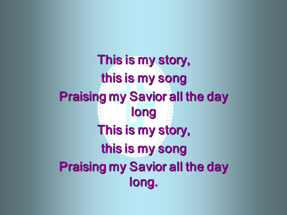 This is my story, this is my song Praising my Savior all the day long This is my story, this is my song Praising my Savior all the day long.