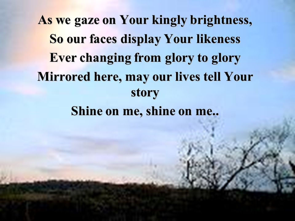 As we gaze on Your kingly brightness, So our faces display Your likeness Ever changing from glory to glory Mirrored here, may our lives tell Your story Shine on me, shine on me..