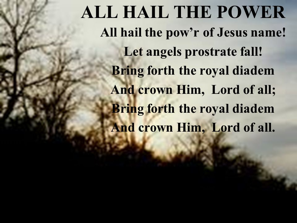 ALL HAIL THE POWER All hail the pow'r of Jesus name.