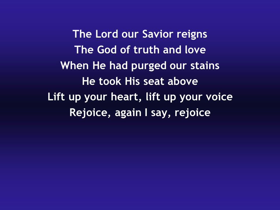 The Lord our Savior reigns The God of truth and love When He had purged our stains He took His seat above Lift up your heart, lift up your voice Rejoice, again I say, rejoice