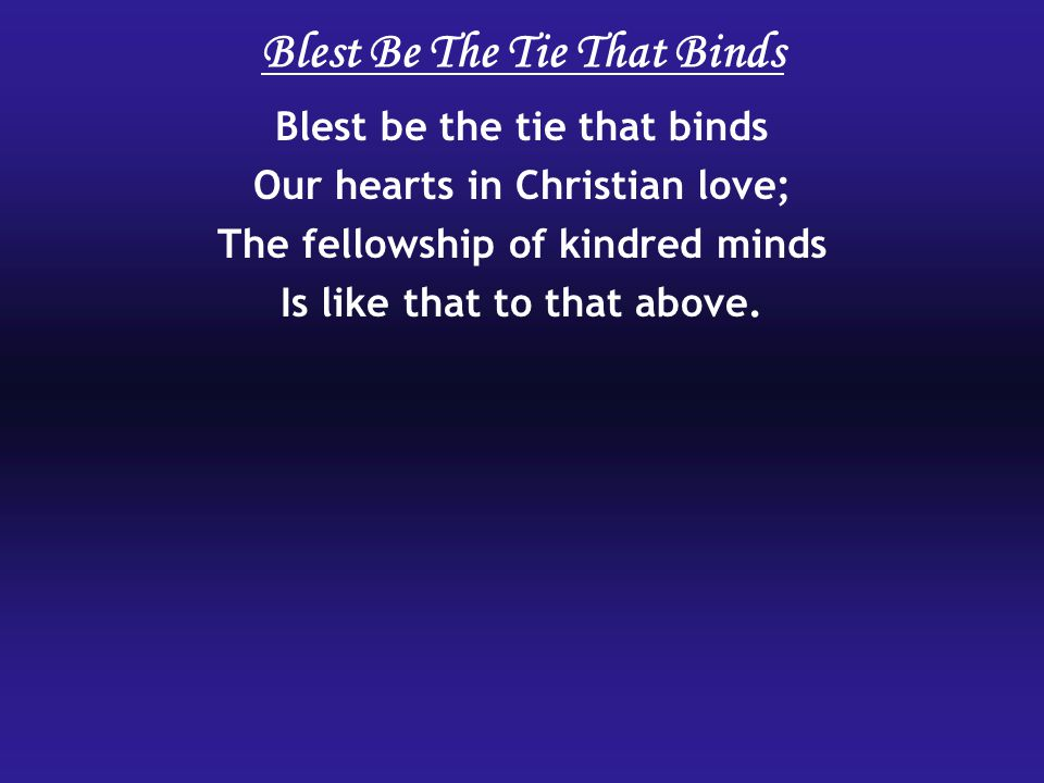 Blest be the tie that binds Our hearts in Christian love; The fellowship of kindred minds Is like that to that above.