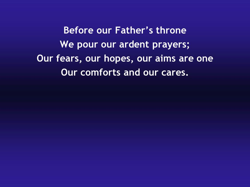 Before our Father's throne We pour our ardent prayers; Our fears, our hopes, our aims are one Our comforts and our cares.