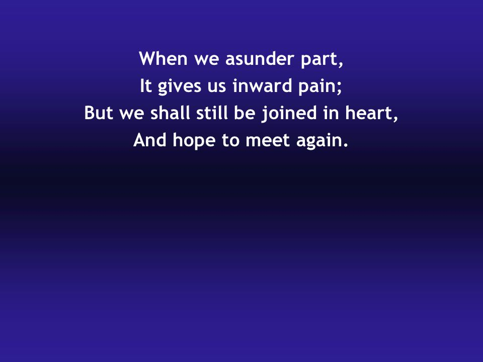 When we asunder part, It gives us inward pain; But we shall still be joined in heart, And hope to meet again.