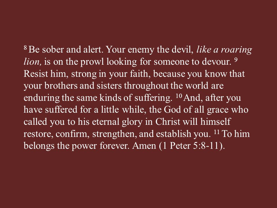 8 Be sober and alert. Your enemy the devil, like a roaring lion, is on the prowl looking for someone to devour. 9 Resist him, strong in your faith, be