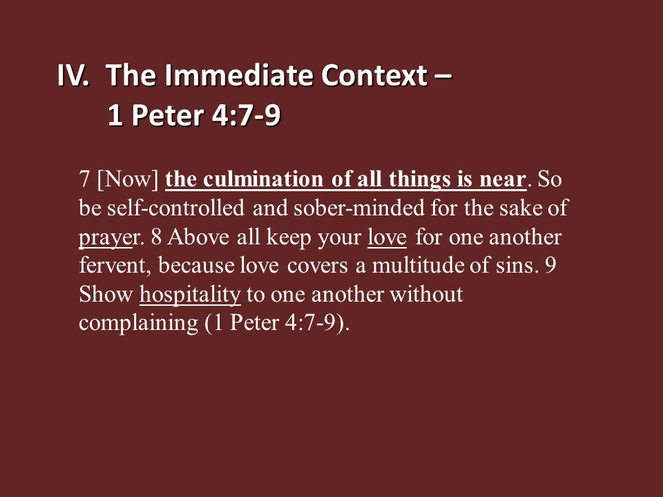 IV. The Immediate Context – 1 Peter 4:7-9 7 [Now] the culmination of all things is near. So be self-controlled and sober-minded for the sake of prayer