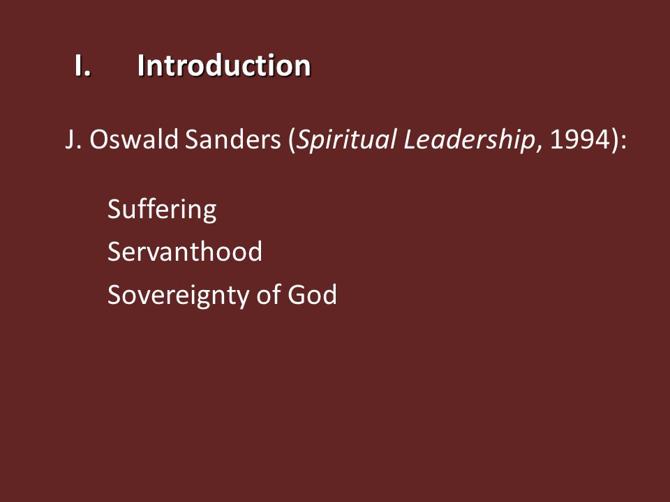 I.Introduction J. Oswald Sanders (Spiritual Leadership, 1994): Suffering Servanthood Sovereignty of God