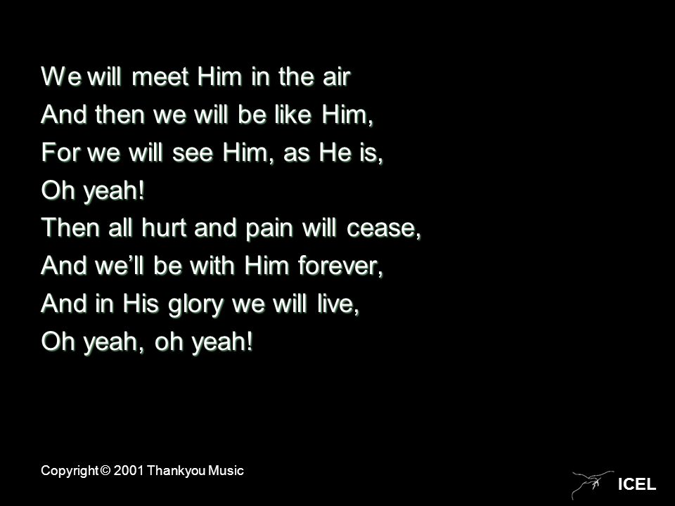 ICEL We will meet Him in the air And then we will be like Him, For we will see Him, as He is, Oh yeah! Then all hurt and pain will cease, And we'll be