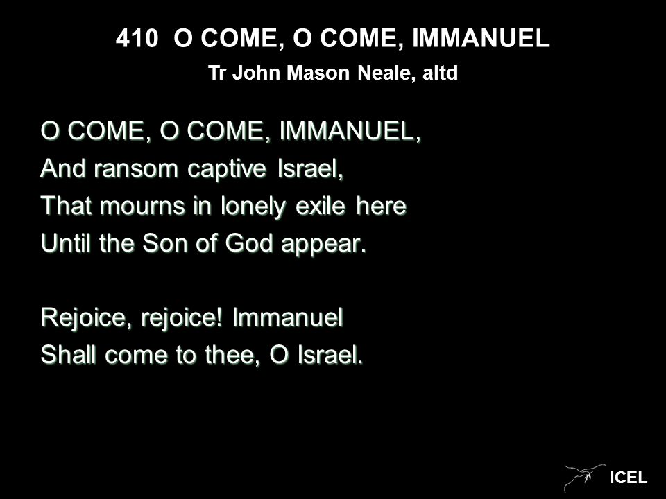 ICEL 410 O COME, O COME, IMMANUEL O COME, O COME, IMMANUEL, And ransom captive Israel, That mourns in lonely exile here Until the Son of God appear. R