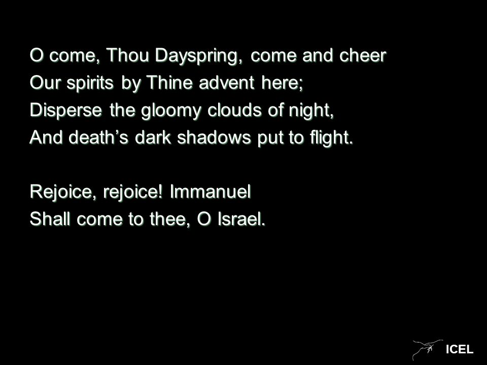 ICEL O come, Thou Dayspring, come and cheer Our spirits by Thine advent here; Disperse the gloomy clouds of night, And death's dark shadows put to fli