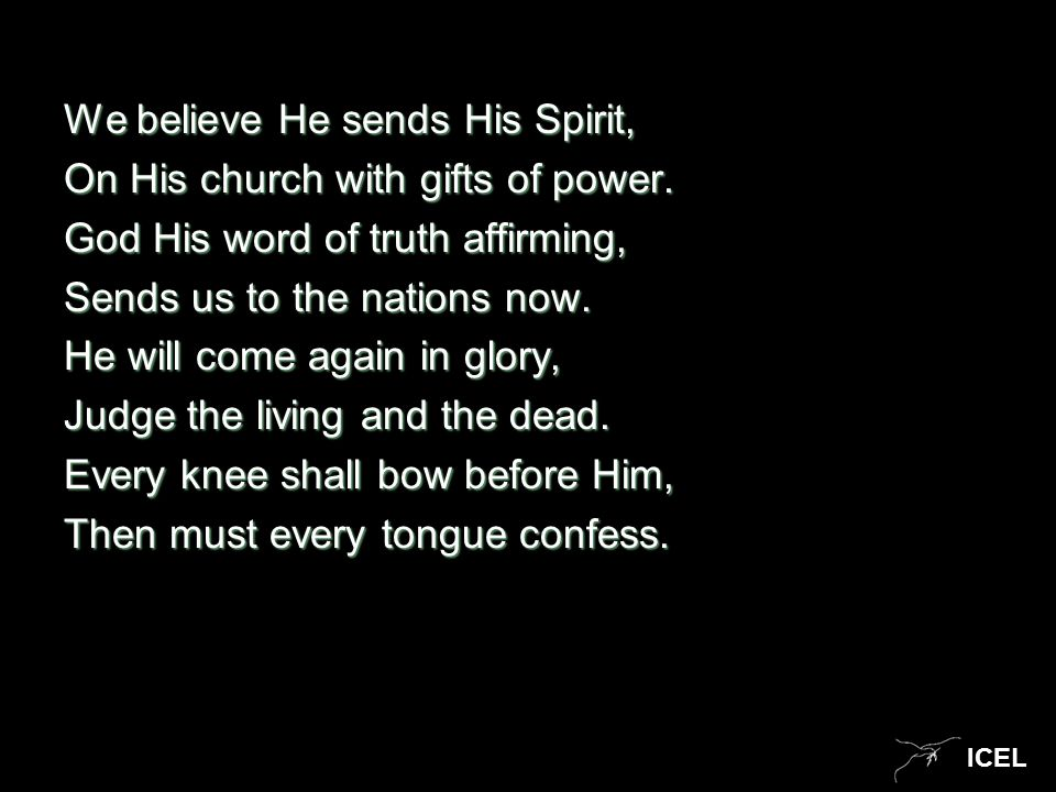 ICEL We believe He sends His Spirit, On His church with gifts of power. God His word of truth affirming, Sends us to the nations now. He will come aga