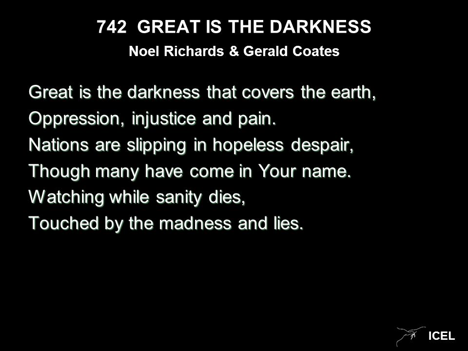 ICEL 742 GREAT IS THE DARKNESS Great is the darkness that covers the earth, Oppression, injustice and pain. Nations are slipping in hopeless despair,