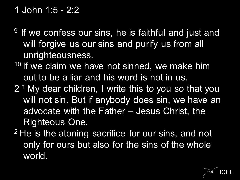 ICEL 1 John 1:5 - 2:2 9 If we confess our sins, he is faithful and just and will forgive us our sins and purify us from all unrighteousness. 10 If we