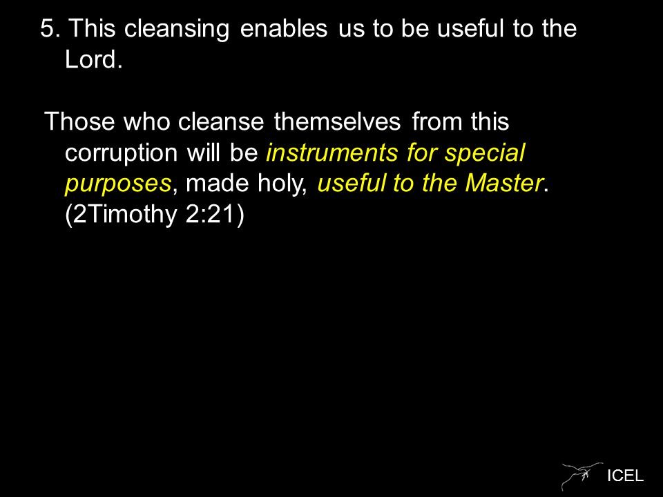 ICEL 5. This cleansing enables us to be useful to the Lord. Those who cleanse themselves from this corruption will be instruments for special purposes