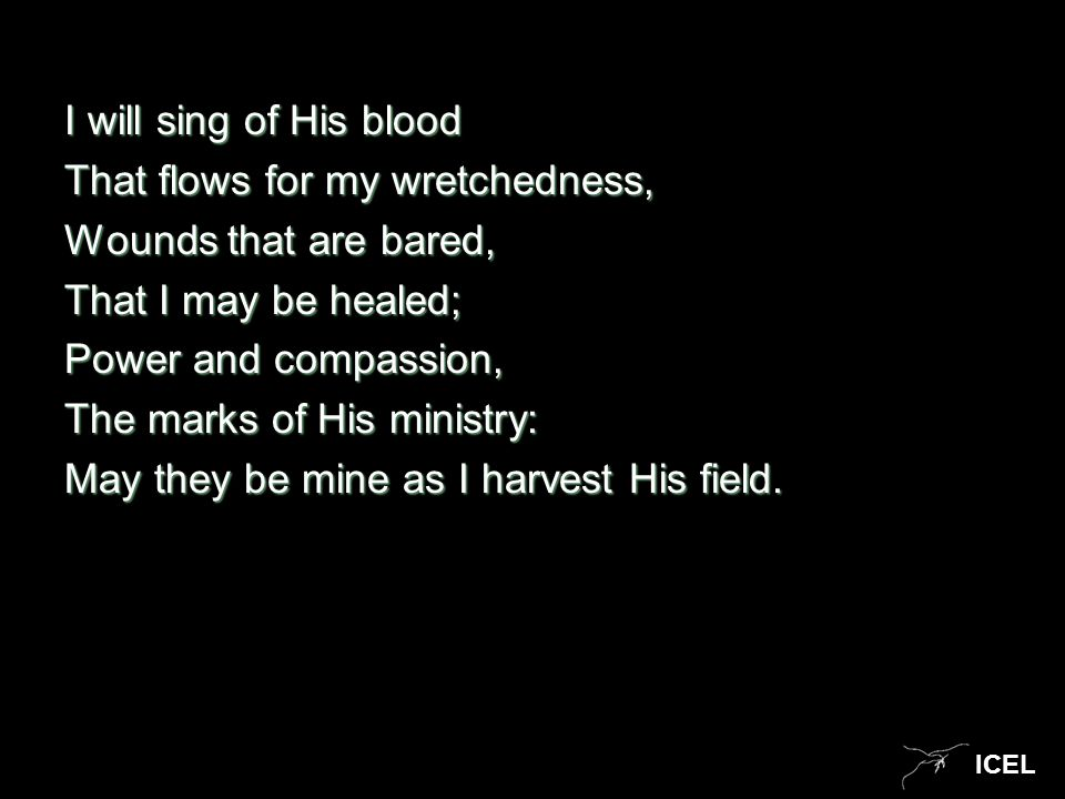 ICEL I will sing of His blood That flows for my wretchedness, Wounds that are bared, That I may be healed; Power and compassion, The marks of His mini