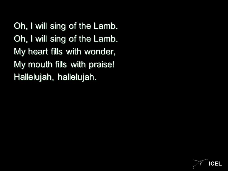 ICEL Oh, I will sing of the Lamb. My heart fills with wonder, My mouth fills with praise! Hallelujah, hallelujah.