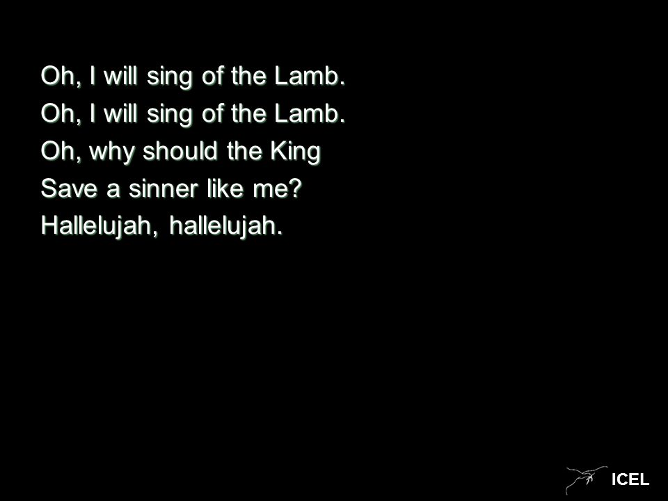 ICEL Oh, I will sing of the Lamb. Oh, why should the King Save a sinner like me? Hallelujah, hallelujah.