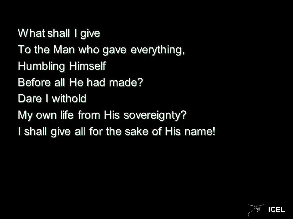 ICEL What shall I give To the Man who gave everything, Humbling Himself Before all He had made? Dare I withold My own life from His sovereignty? I sha