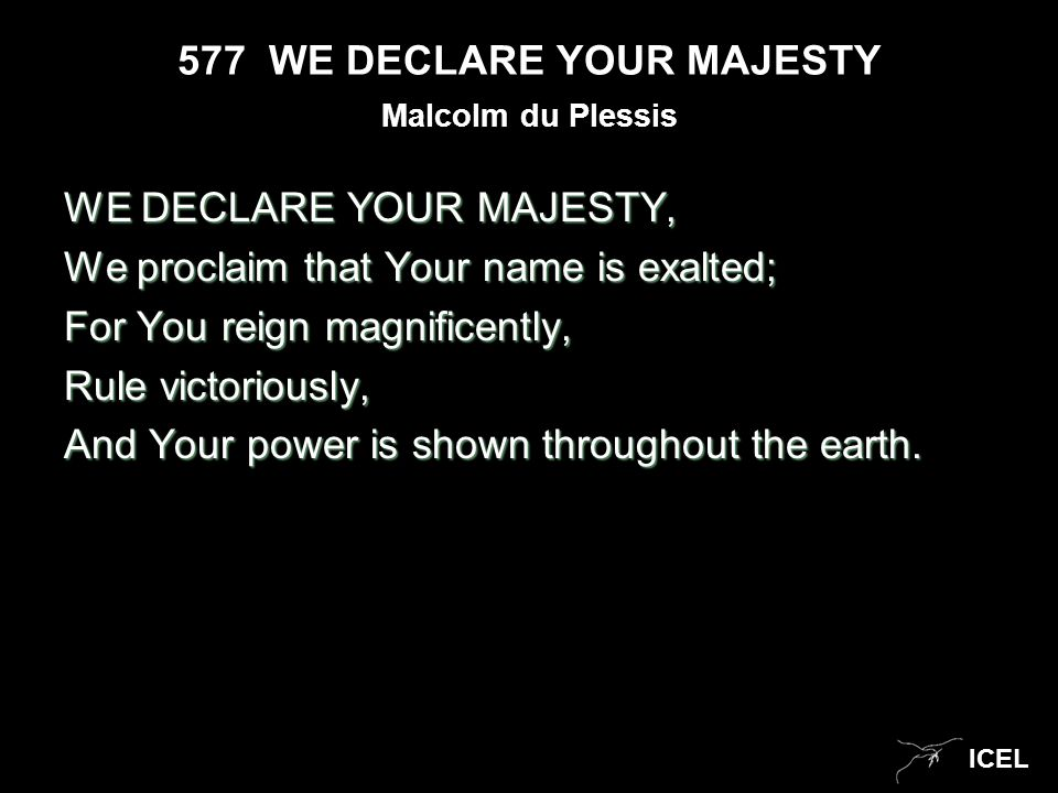 ICEL 577 WE DECLARE YOUR MAJESTY WE DECLARE YOUR MAJESTY, We proclaim that Your name is exalted; For You reign magnificently, Rule victoriously, And Y
