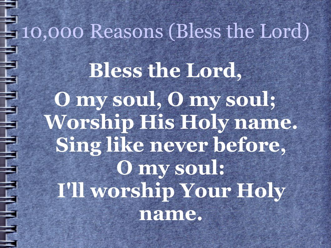 10,000 Reasons (Bless the Lord) Bless the Lord, O my soul, O my soul; Worship His Holy name. Sing like never before, O my soul: I'll worship Your Holy