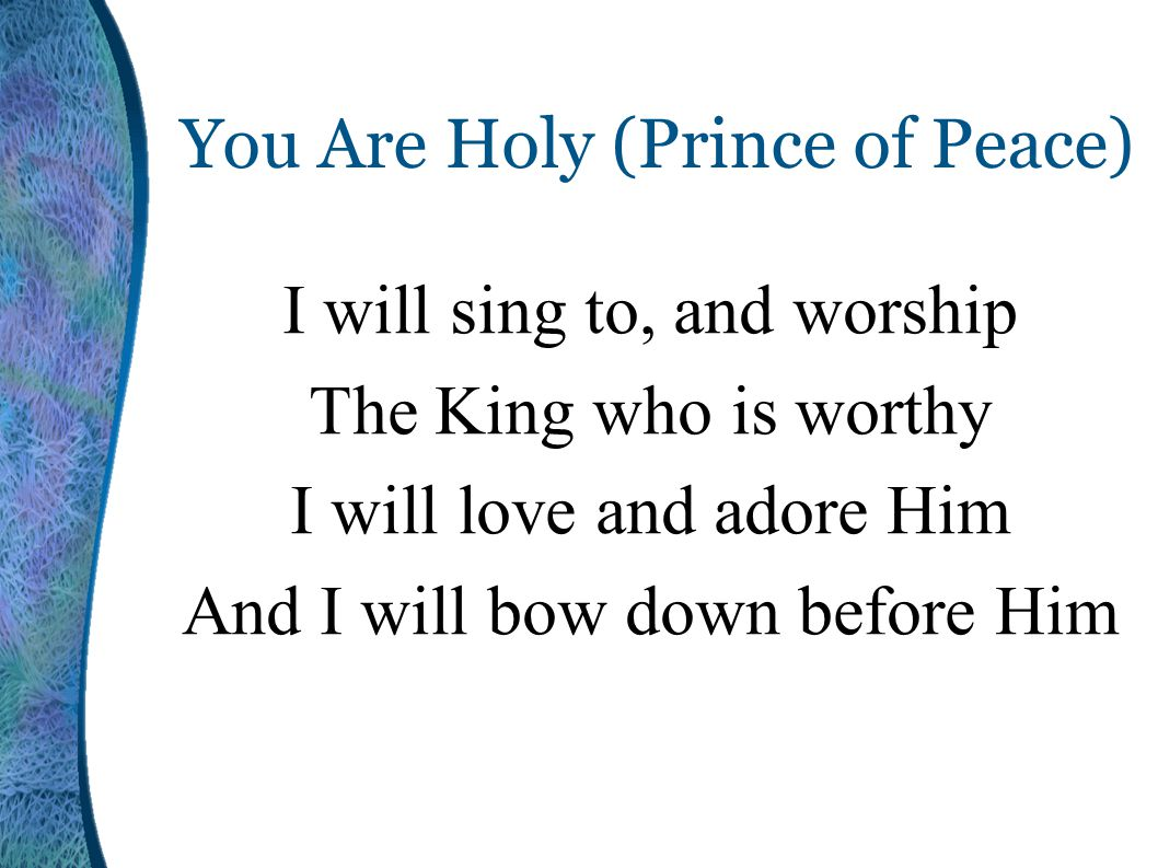 You Are Holy (Prince of Peace) I will sing to, and worship The King who is worthy I will love and adore Him And I will bow down before Him