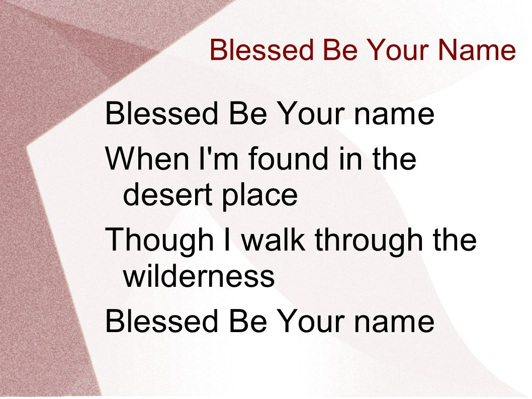 Blessed Be Your Name Blessed Be Your name When I'm found in the desert place Though I walk through the wilderness Blessed Be Your name