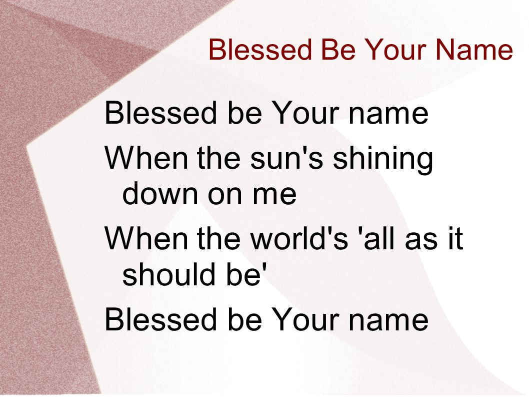 Blessed Be Your Name Blessed be Your name When the sun's shining down on me When the world's 'all as it should be' Blessed be Your name