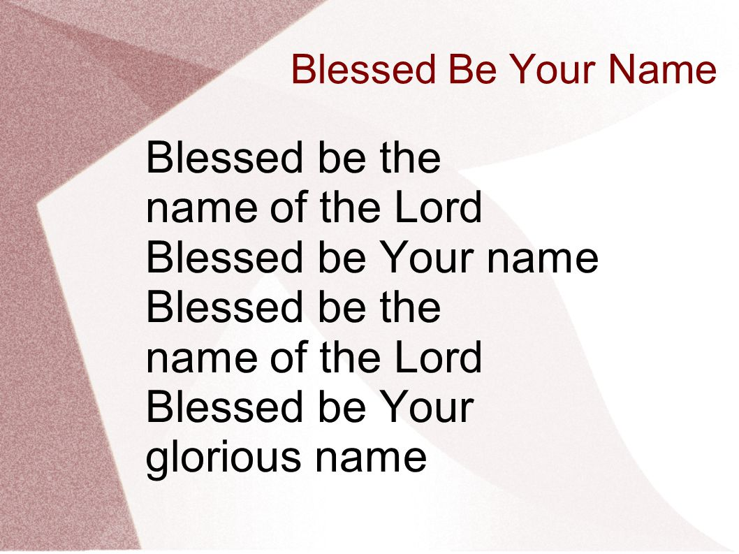 Blessed Be Your Name Blessed be the name of the Lord Blessed be Your name Blessed be the name of the Lord Blessed be Your glorious name