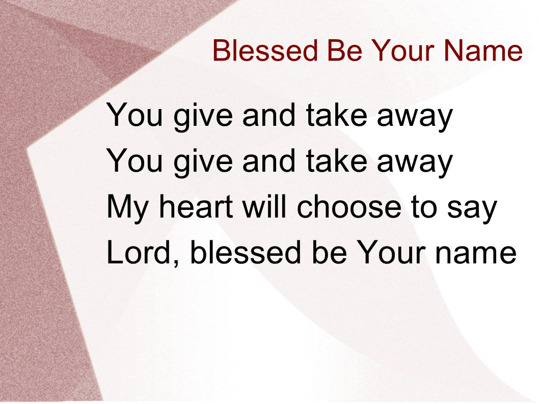 Blessed Be Your Name You give and take away My heart will choose to say Lord, blessed be Your name