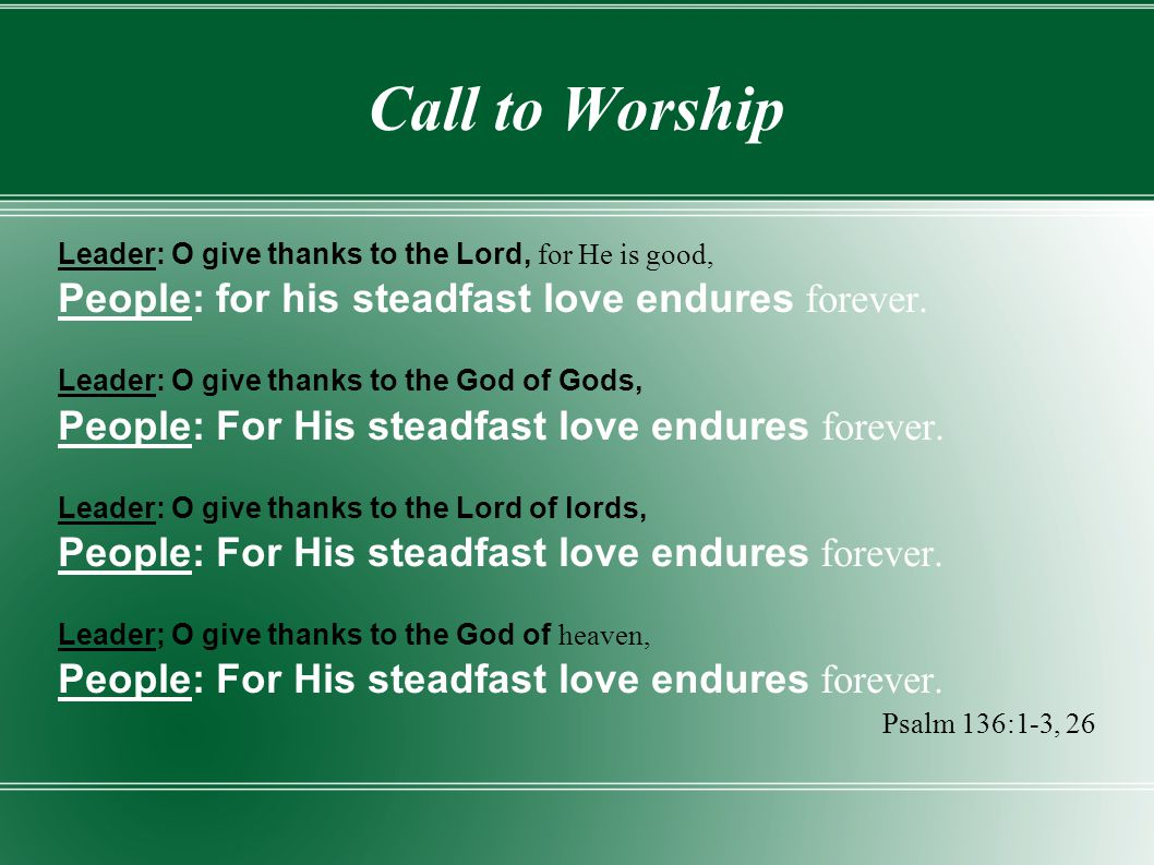 Call to Worship Leader: O give thanks to the Lord, for He is good, People: for his steadfast love endures forever. Leader: O give thanks to the God of