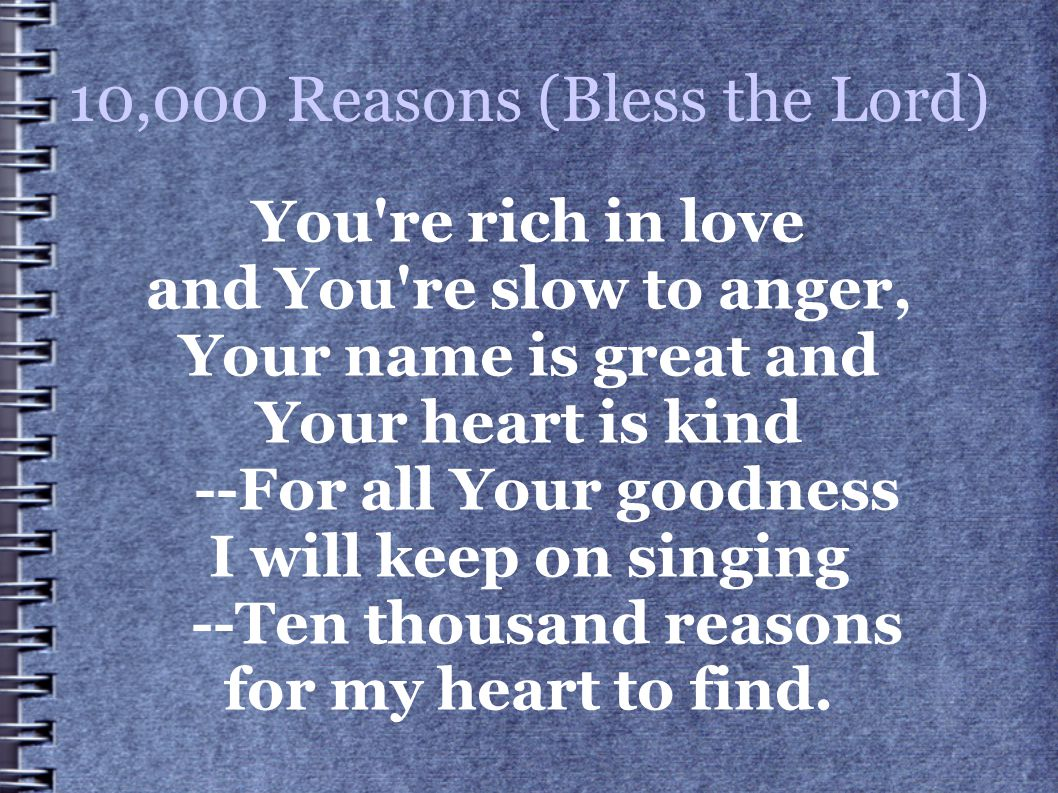 10,000 Reasons (Bless the Lord) You're rich in love and You're slow to anger, Your name is great and Your heart is kind --For all Your goodness I will