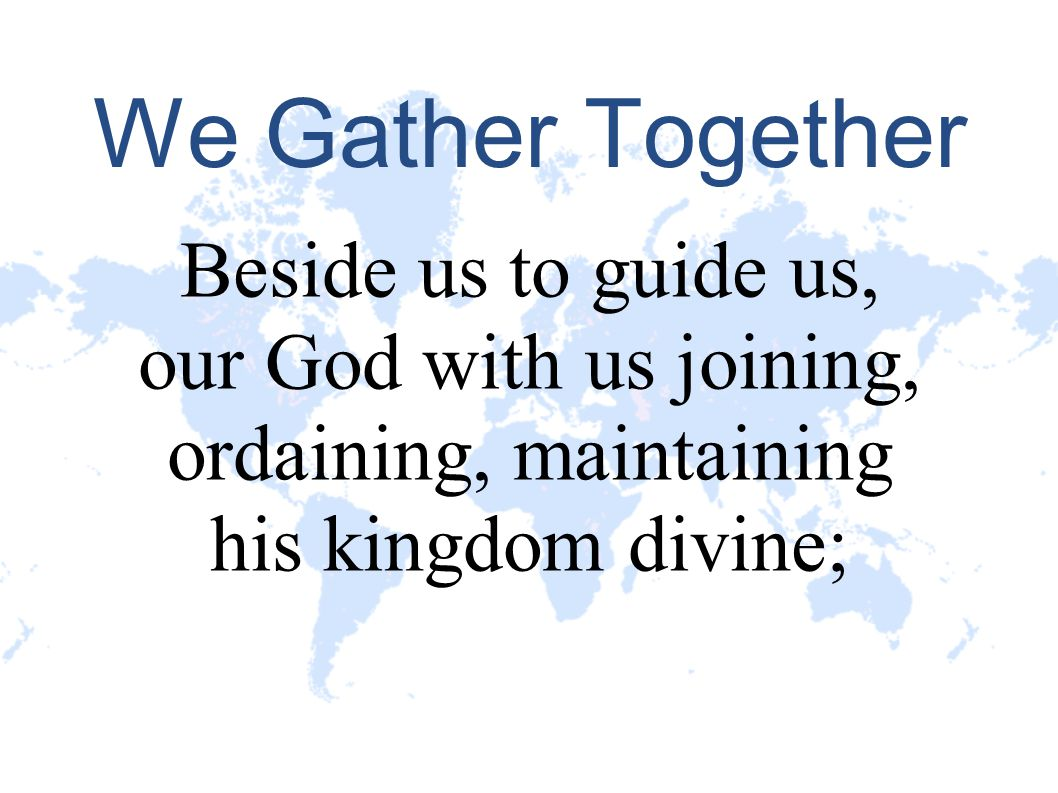 We Gather Together Beside us to guide us, our God with us joining, ordaining, maintaining his kingdom divine;