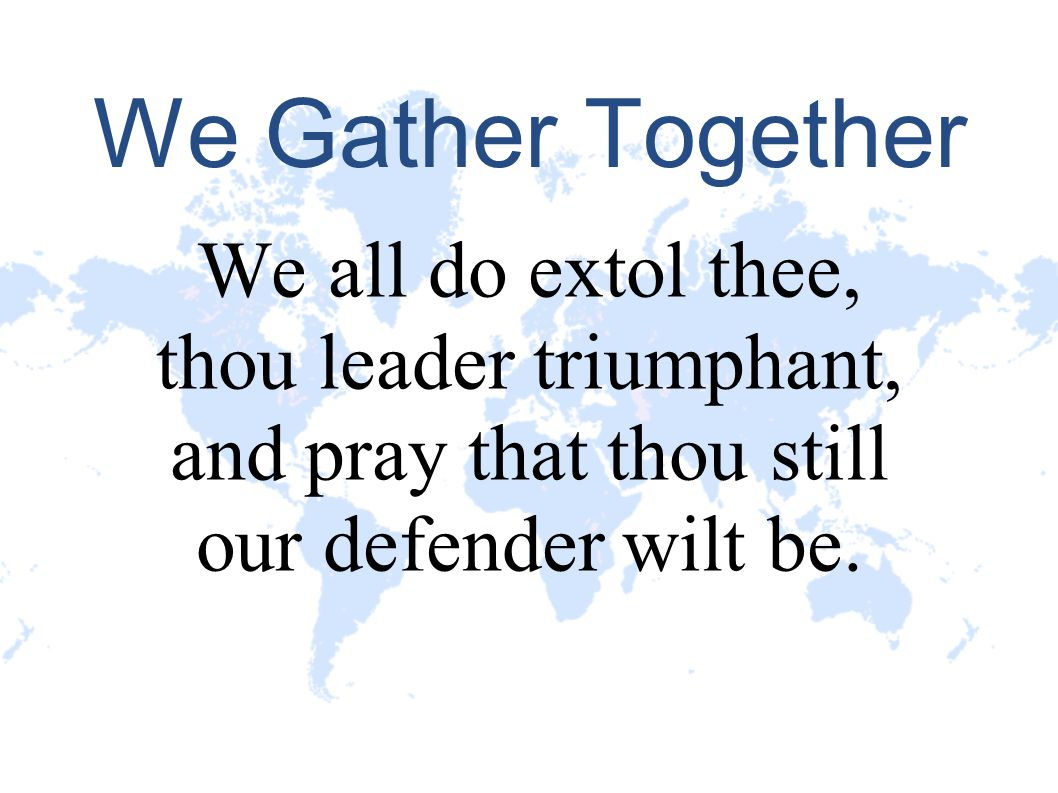 We Gather Together We all do extol thee, thou leader triumphant, and pray that thou still our defender wilt be.