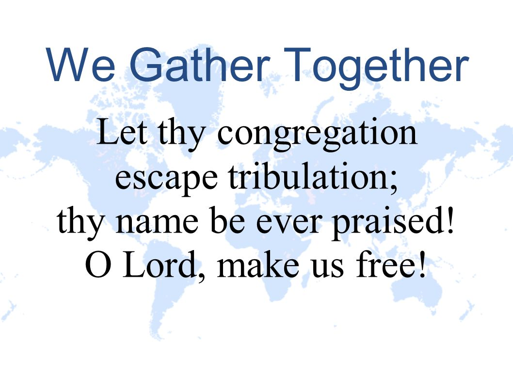 We Gather Together Let thy congregation escape tribulation; thy name be ever praised! O Lord, make us free!