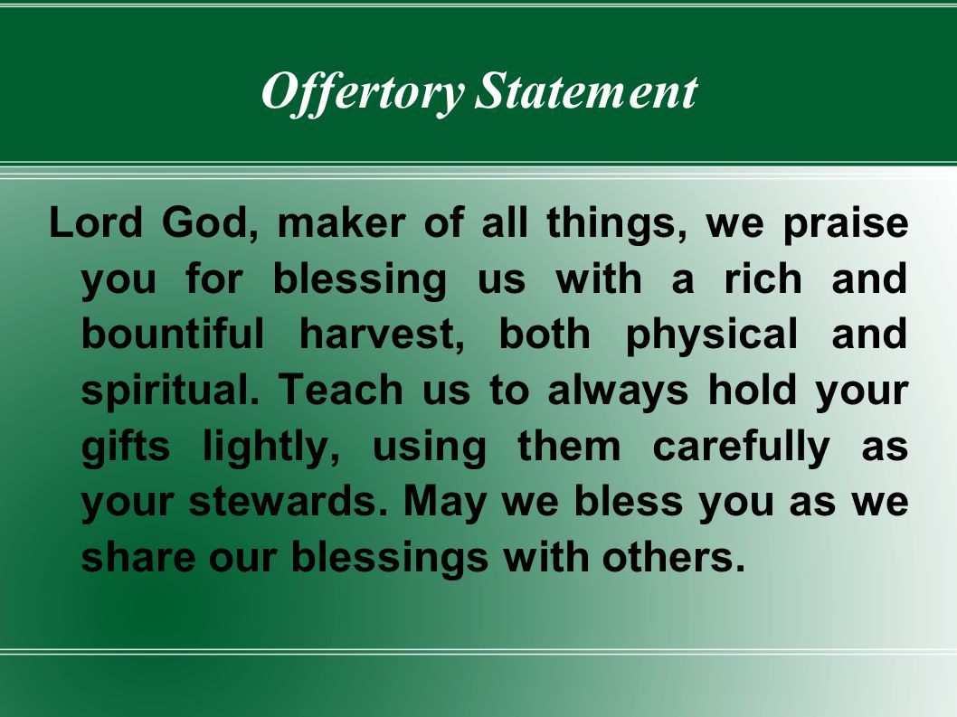 Offertory Statement Lord God, maker of all things, we praise you for blessing us with a rich and bountiful harvest, both physical and spiritual. Teach