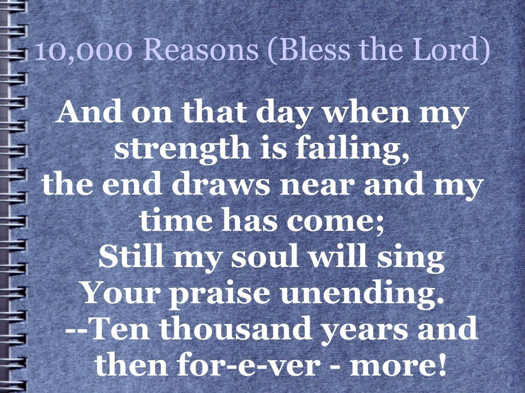 10,000 Reasons (Bless the Lord) And on that day when my strength is failing, the end draws near and my time has come; Still my soul will sing Your pra