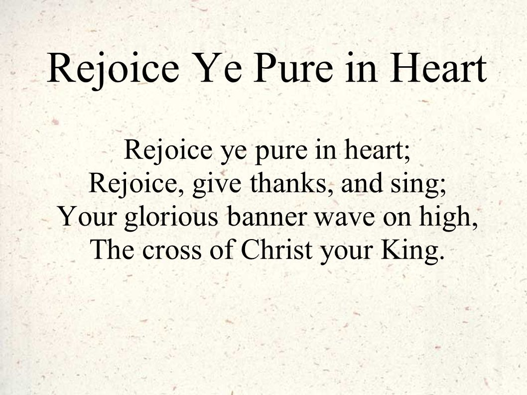 Rejoice Ye Pure in Heart Rejoice ye pure in heart; Rejoice, give thanks, and sing; Your glorious banner wave on high, The cross of Christ your King.