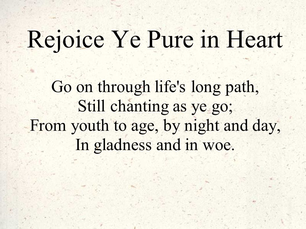 Rejoice Ye Pure in Heart Go on through life's long path, Still chanting as ye go; From youth to age, by night and day, In gladness and in woe.