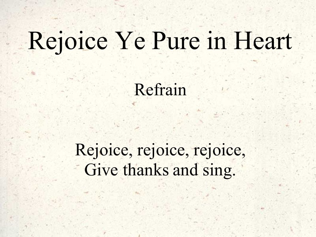 Rejoice Ye Pure in Heart Refrain Rejoice, rejoice, rejoice, Give thanks and sing.