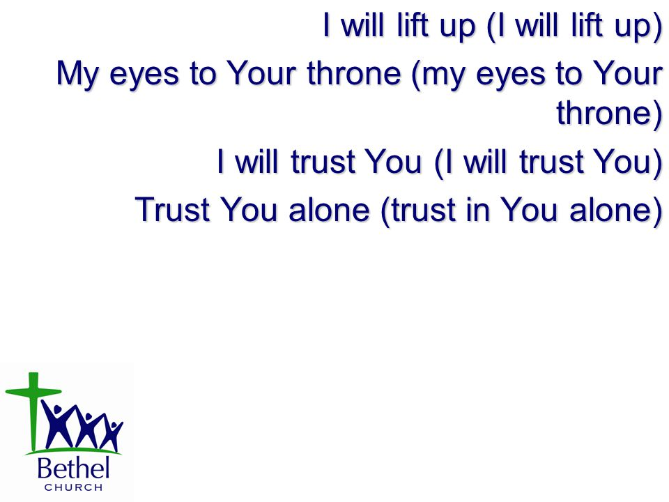 I will lift up (I will lift up) My eyes to Your throne (my eyes to Your throne) I will trust You (I will trust You) Trust You alone (trust in You alone)