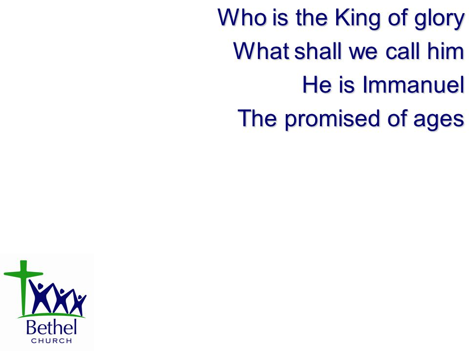 Who is the King of glory What shall we call him He is Immanuel The promised of ages