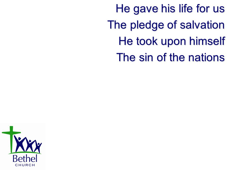 He gave his life for us The pledge of salvation He took upon himself The sin of the nations