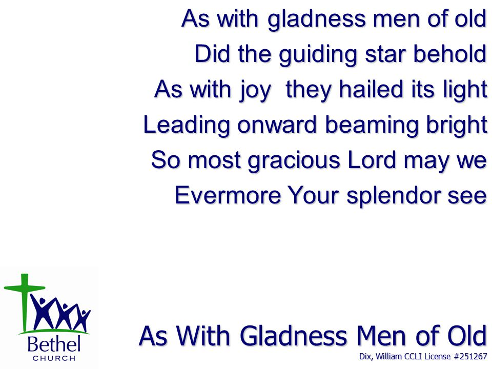 As With Gladness Men of Old Dix, William CCLI License #251267 As with gladness men of old Did the guiding star behold As with joy they hailed its light Leading onward beaming bright So most gracious Lord may we Evermore Your splendor see