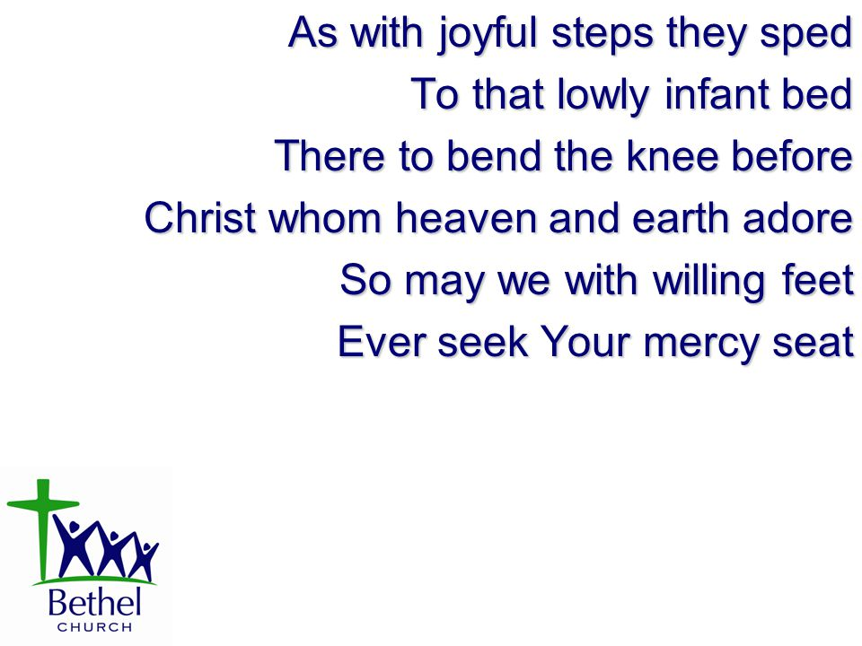 As with joyful steps they sped To that lowly infant bed There to bend the knee before Christ whom heaven and earth adore So may we with willing feet E