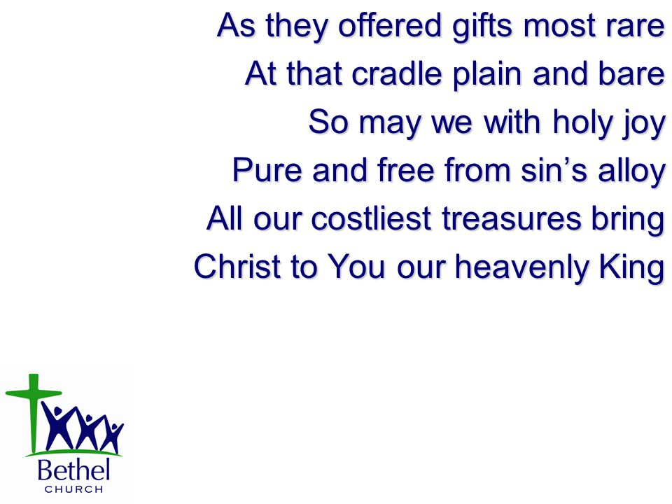 As they offered gifts most rare At that cradle plain and bare So may we with holy joy Pure and free from sin's alloy All our costliest treasures bring Christ to You our heavenly King
