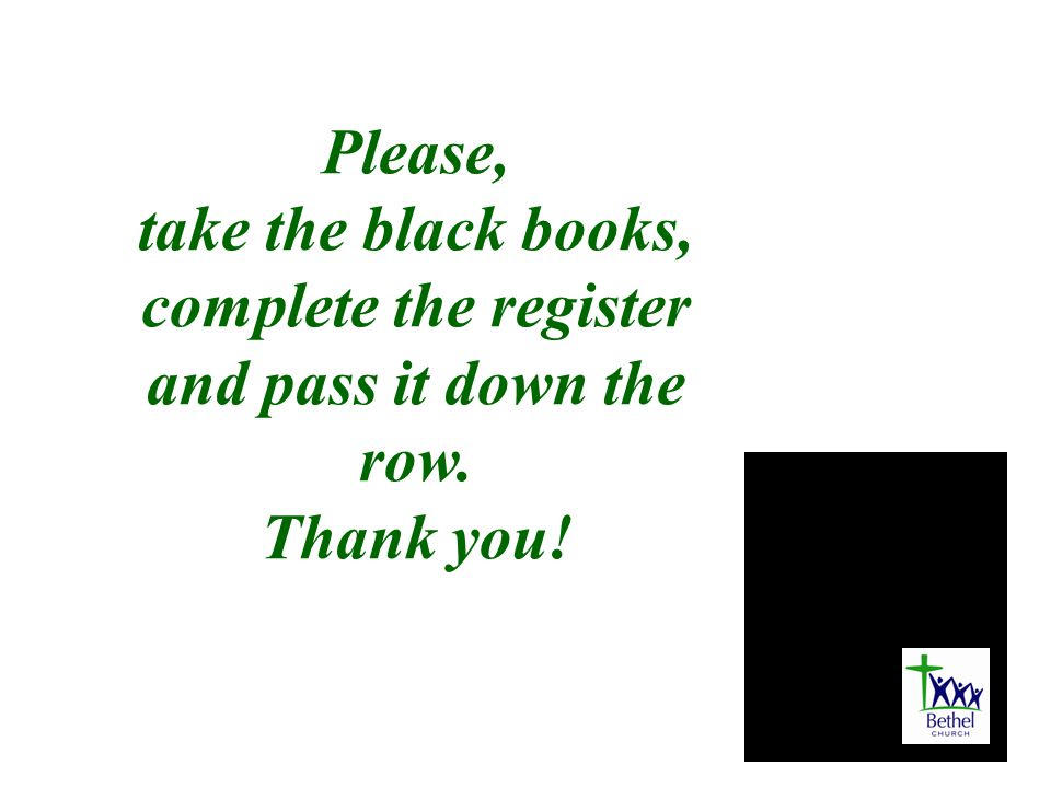 Please, take the black books, complete the register and pass it down the row. Thank you!