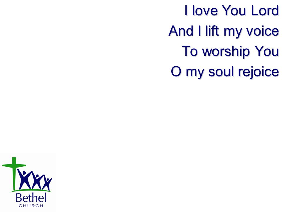 I love You Lord And I lift my voice To worship You O my soul rejoice