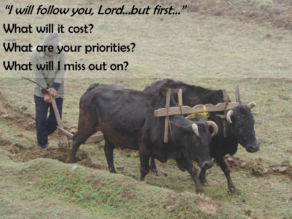 """I will follow you, Lord…but first…"" What will it cost? What are your priorities? What will I miss out on?"